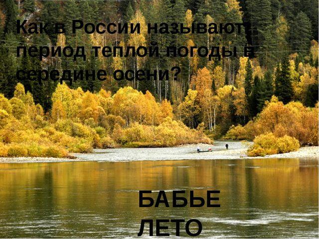 Как в России называют период теплой погоды в середине осени? БАБЬЕ ЛЕТО