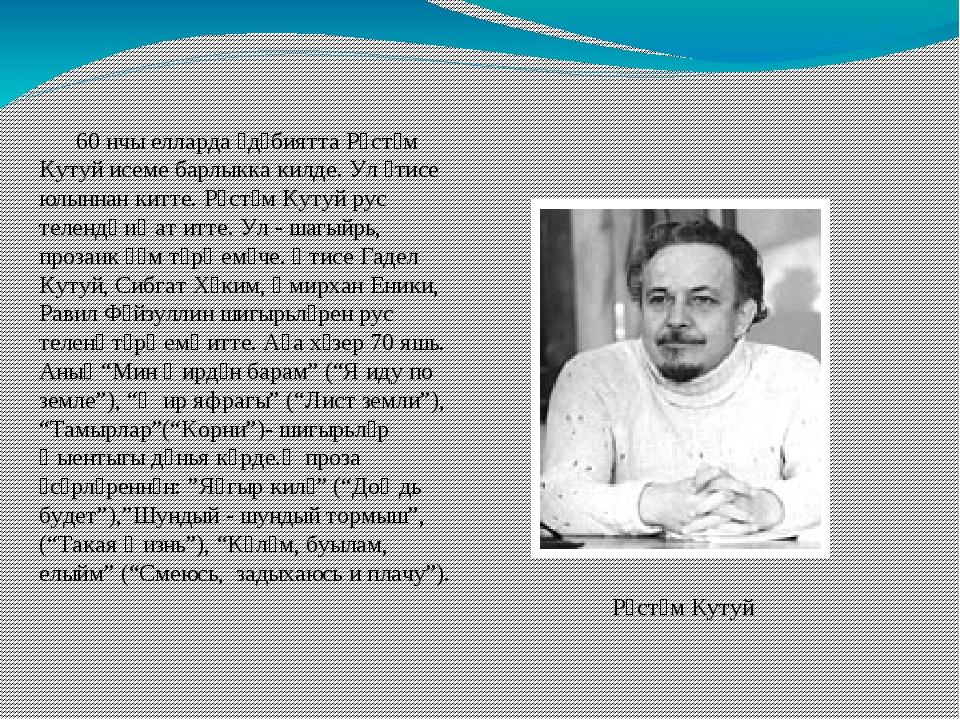 60 нчы елларда әдәбиятта Рөстәм Кутуй исеме барлыкка килде. Ул әтисе юлыннан...