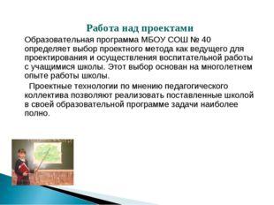 Работа над проектами Образовательная программа МБОУ СОШ №40 определяет выбор
