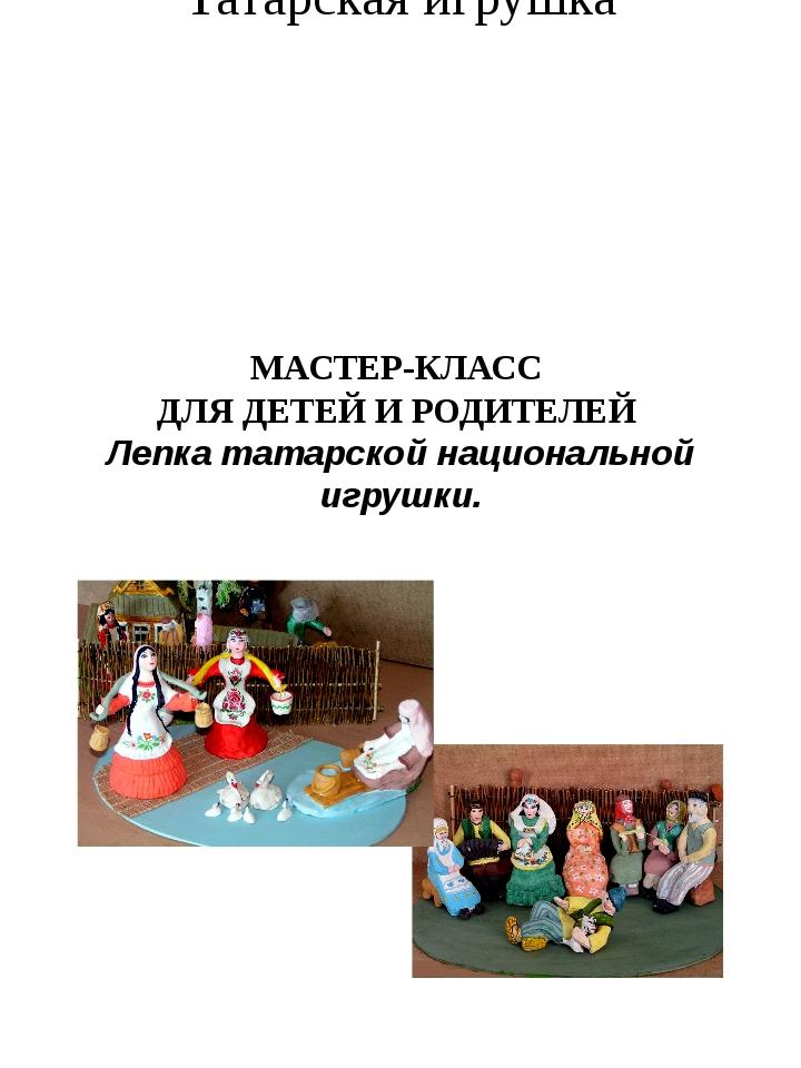 Татарская игрушка МАСТЕР-КЛАСС ДЛЯ ДЕТЕЙ И РОДИТЕЛЕЙ Лепка татарской национал...