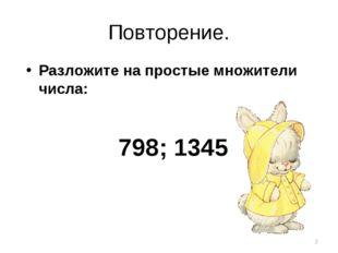 Повторение. Разложите на простые множители числа: 798; 1345 *