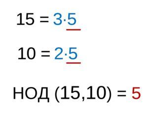 15 = 3∙5 10 = 2∙5 НОД (15,10) = 5