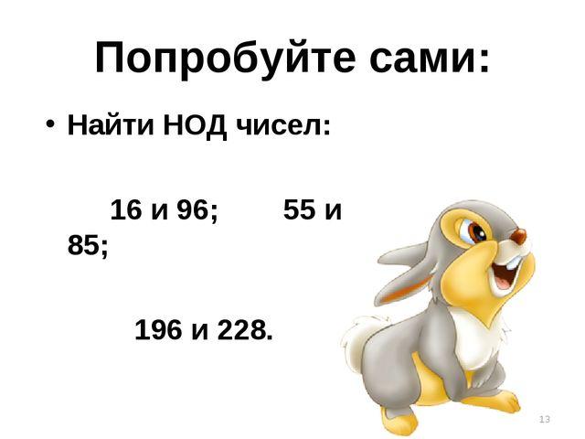 Попробуйте сами: Найти НОД чисел: 16 и 96; 55 и 85; 196 и 228. *