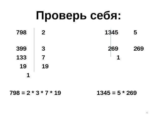 Проверь себя: 798 2 1345 5 399 3 269 269 133 7 1 19 19 1 798 = 2 * 3 * 7 * 19...