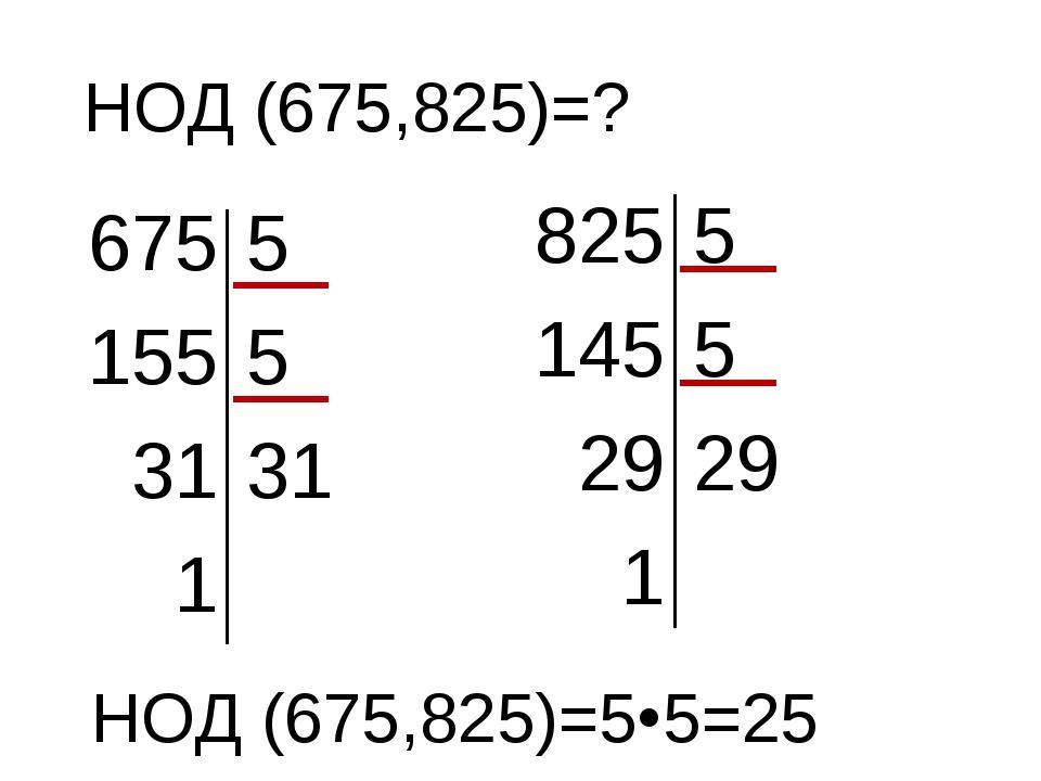 НОД (675,825)=? 675 5 155 5 31 31 1 825 5 145 5 29 29 1 НОД (675,825)=55=25