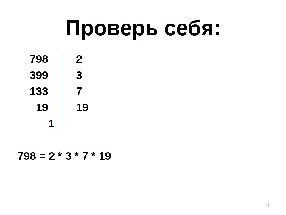 Проверь себя: 798 2 399 3 133 7 19 19 1 798 = 2 * 3 * 7 * 19 *