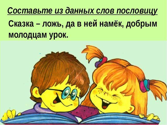 Сказка ложь, да в ней намёк, добрым молодцам урок Составьте из данных слов по...