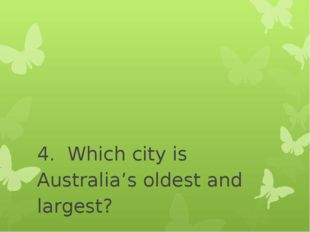 4. Which city is Australia's oldest and largest? - Sydney - Melbourne - Canb