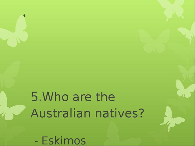 5.Who are the Australian natives? - Eskimos - Aborigines - Indians