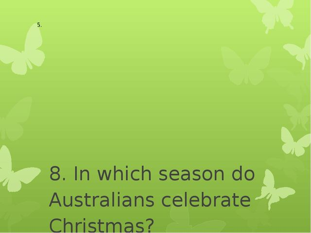8. In which season do Australians celebrate Christmas? - Spring - Summer - A...