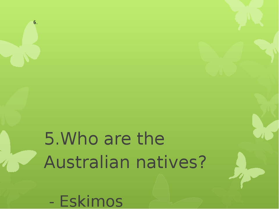 5.Who are the Australian natives? - Eskimos - Aborigines - Indians