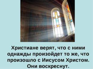Христиане верят, что с ними однажды произойдет то же, что произошло с Иисусо
