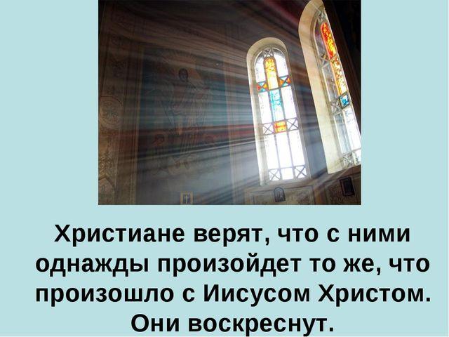 Христиане верят, что с ними однажды произойдет то же, что произошло с Иисусо...