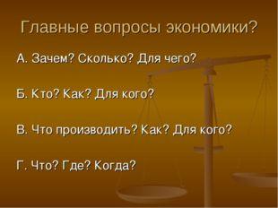 Главные вопросы экономики? А. Зачем? Сколько? Для чего? Б. Кто? Как? Для кого