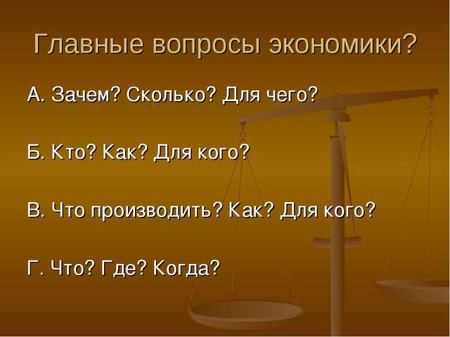 Главные вопросы экономики? А. Зачем? Сколько? Для чего? Б. Кто? Как? Для кого...