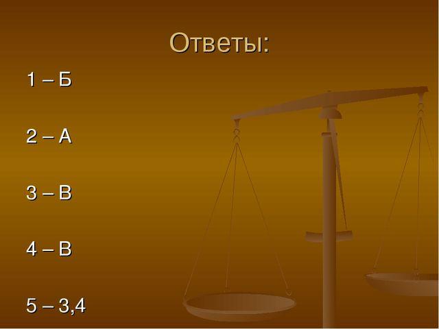 Ответы: 1 – Б 2 – А 3 – В 4 – В 5 – 3,4