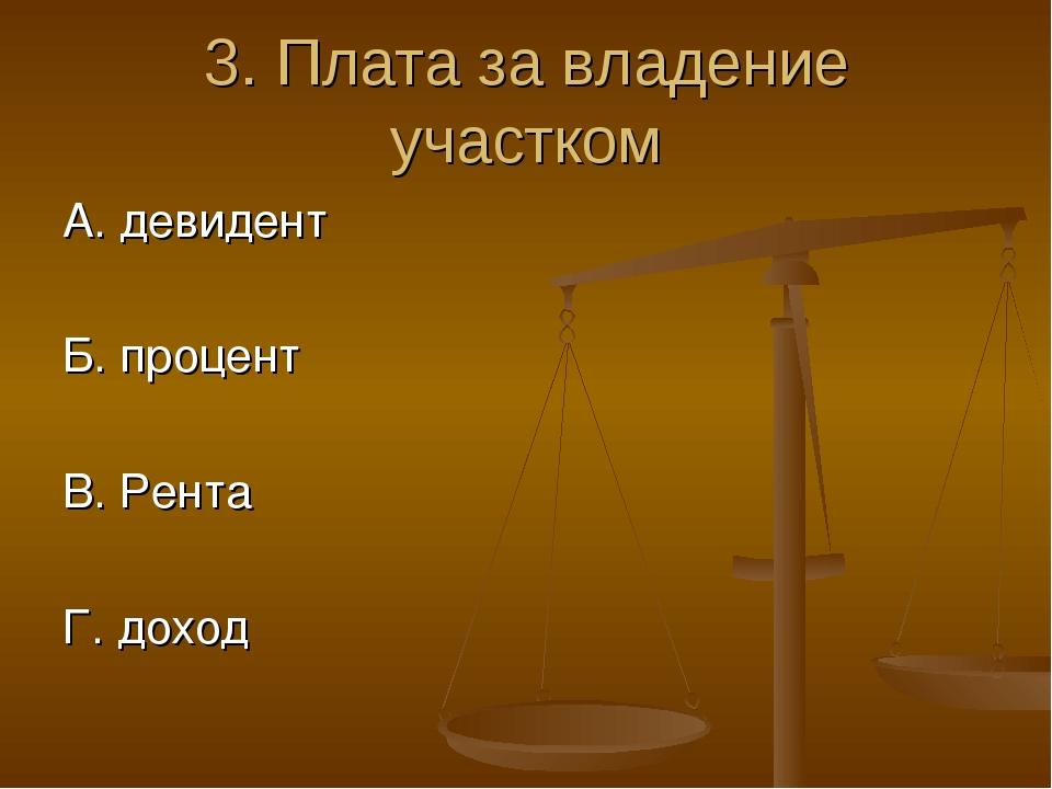 3. Плата за владение участком А. девидент Б. процент В. Рента Г. доход