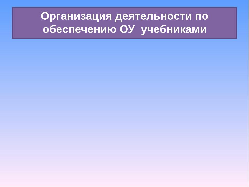 Организация деятельности по обеспечению ОУ учебниками