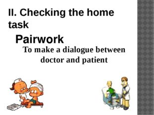 II. Checking the home task To make a dialogue between doctor and patient Pair