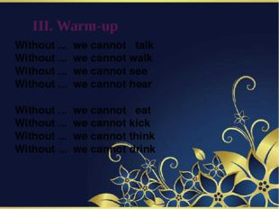 III. Warm-up Without ... we cannot   talk Without ... we cannot walk Without