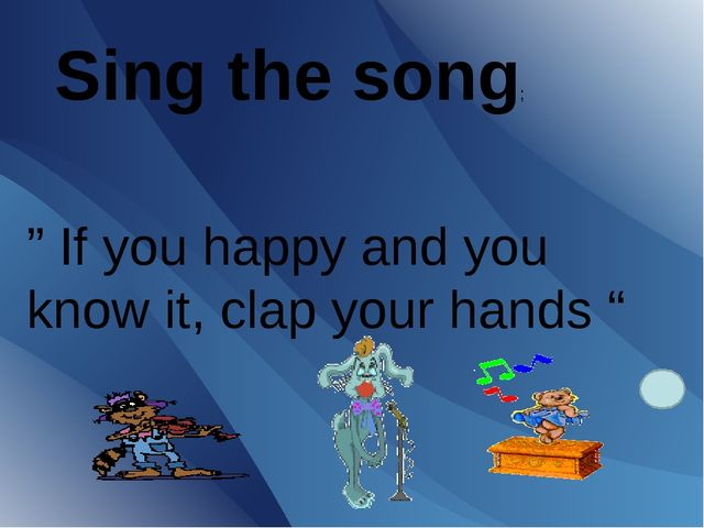 "Sing the song; "" If you happy and you know it, clap your hands """