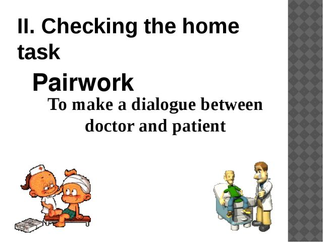 II. Checking the home task To make a dialogue between doctor and patient Pair...