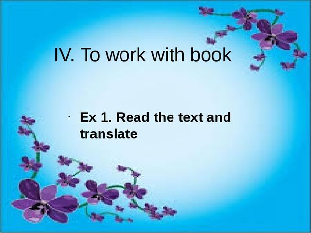 IV. To work with book Ex 1. Read the text and translate
