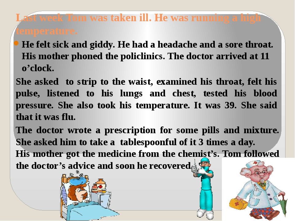 Last week Tom was taken ill. He was running a high temperature. He felt sick...