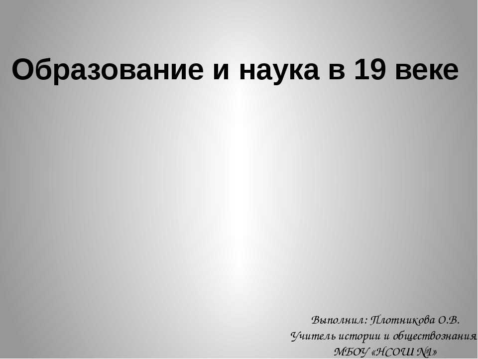Образование и наука в 19 веке Выполнил: Плотникова О.В. Учитель истории и общ...