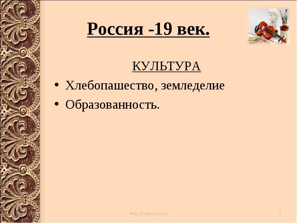 Россия -19 век. КУЛЬТУРА Хлебопашество, земледелие Образованность.