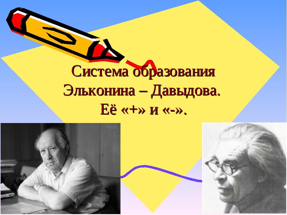 Система образования Эльконина – Давыдова. Её «+» и «-».