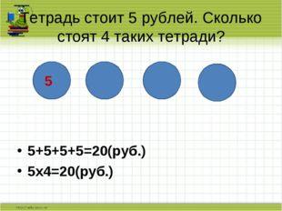 5+5+5+5=20(руб.) 5х4=20(руб.) Тетрадь стоит 5 рублей. Сколько стоят 4 таких