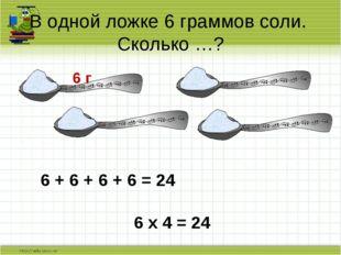 В одной ложке 6 граммов соли. Сколько …? 6 г 6 + 6 + 6 + 6 = 24 6 х 4 = 24