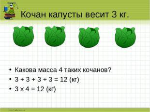 Какова масса 4 таких кочанов? 3 + 3 + 3 + 3 = 12 (кг) 3 х 4 = 12 (кг) Кочан