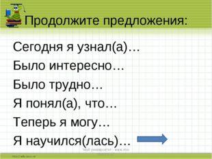 Продолжите предложения: Сегодня я узнал(а)… Было интересно… Было трудно… Я по