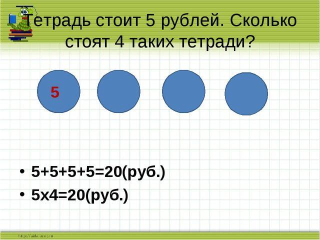 5+5+5+5=20(руб.) 5х4=20(руб.) Тетрадь стоит 5 рублей. Сколько стоят 4 таких...