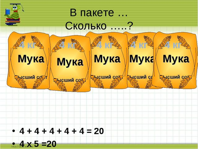 4 + 4 + 4 + 4 + 4 = 20 4 х 5 =20 В пакете … Сколько …..? 4 кг 4 кг 4 кг 4 кг...