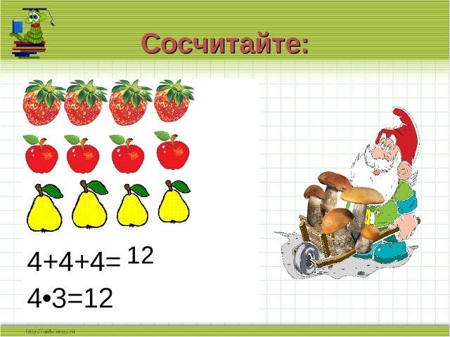 Сосчитайте: 4+4+4= 4•3=12 12