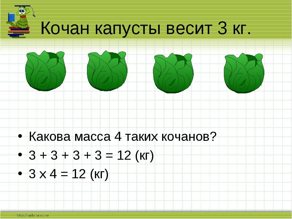Какова масса 4 таких кочанов? 3 + 3 + 3 + 3 = 12 (кг) 3 х 4 = 12 (кг) Кочан...