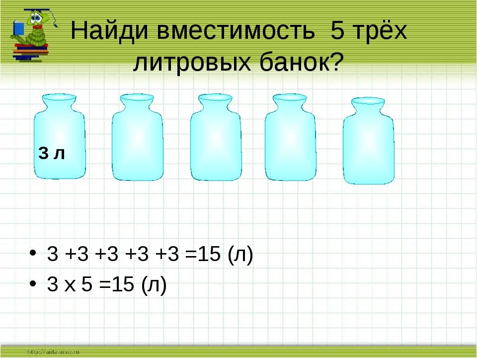 3 +3 +3 +3 +3 =15 (л) 3 х 5 =15 (л) Найди вместимость 5 трёх литровых банок?...