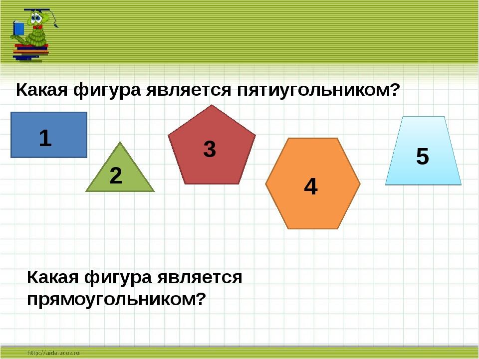 Какая фигура является пятиугольником? 1 2 3 4 5 Какая фигура является прямоуг...