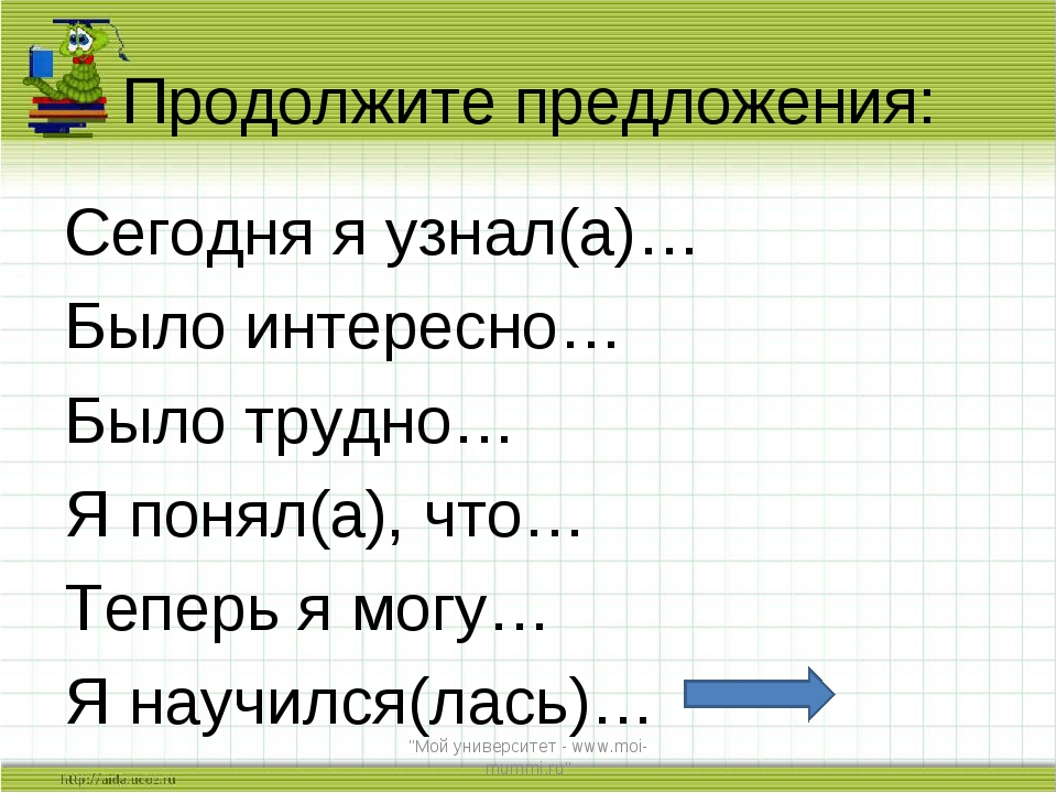Продолжите предложения: Сегодня я узнал(а)… Было интересно… Было трудно… Я по...