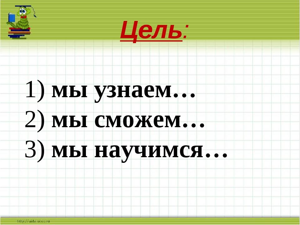 Цель: 1) мы узнаем… 2) мы сможем… 3) мы научимся…