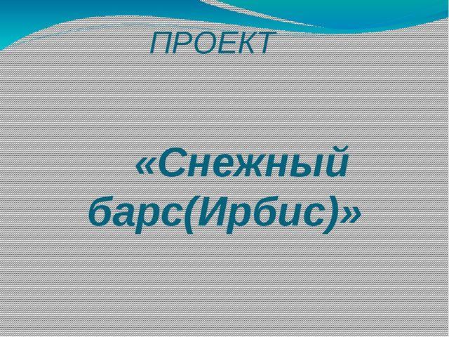 ПРОЕКТ «Снежный барс(Ирбис)» Выполнила: Ученица 4 «А» класса Серикова Дарья