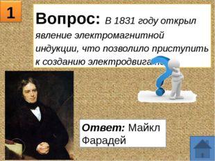 1 Вопрос: В 1831 году открыл явление электромагнитной индукции, что позволило