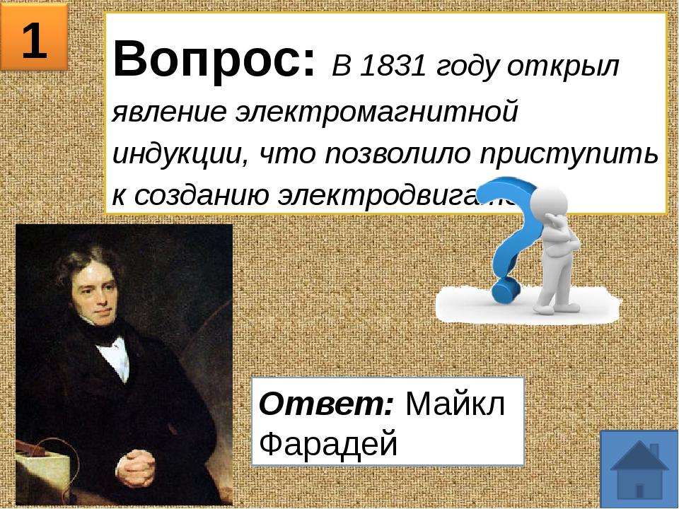 1 Вопрос: В 1831 году открыл явление электромагнитной индукции, что позволило...