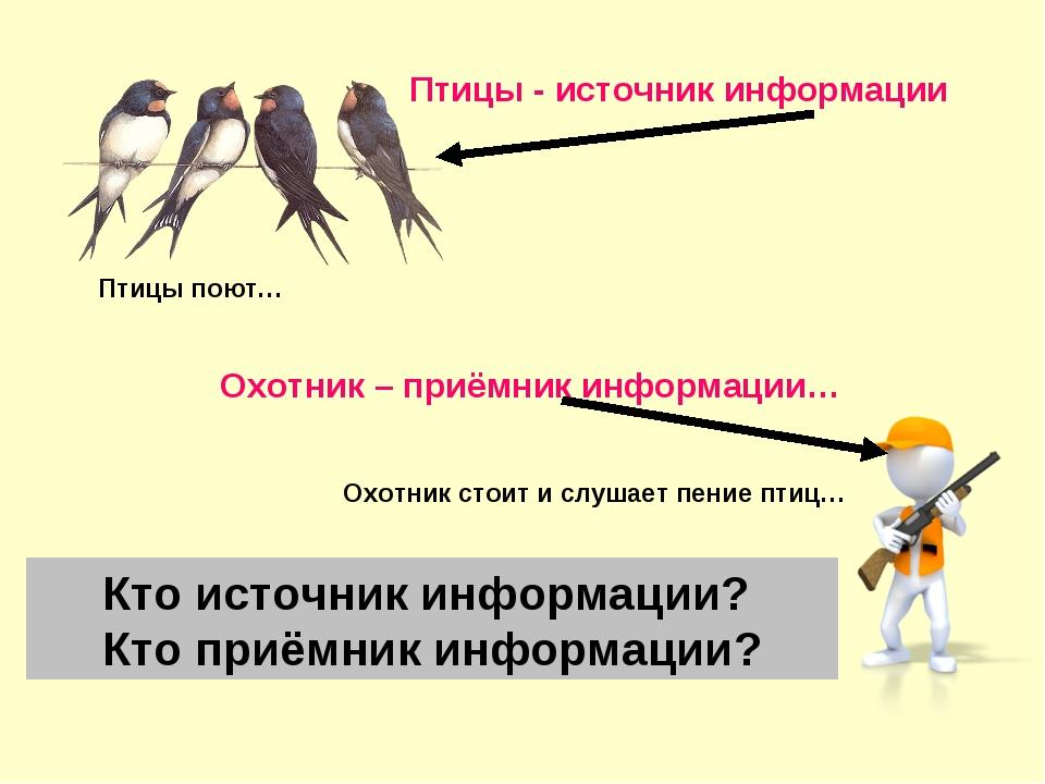 Охотник стоит и слушает пение птиц… Птицы поют… Кто источник информации? Кто...