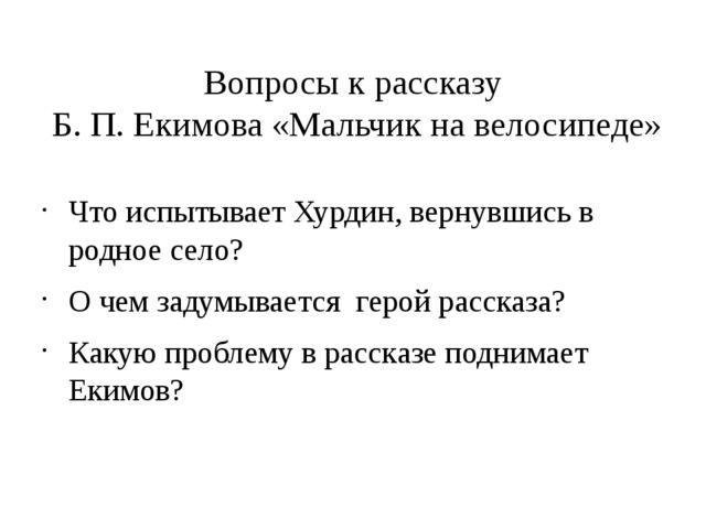 Вопросы к рассказу Б. П. Екимова «Мальчик на велосипеде» Что испытывает Хурди...