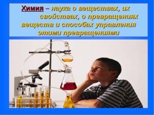 Химия – наука о веществах, их свойствах, о превращениях веществ и способах уп