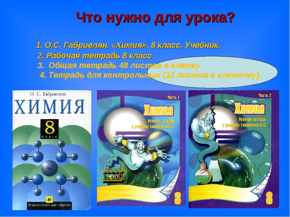 1. О.С. Габриелян. «Химия». 8 класс. Учебник. 2. Рабочая тетрадь 8 класс 3....